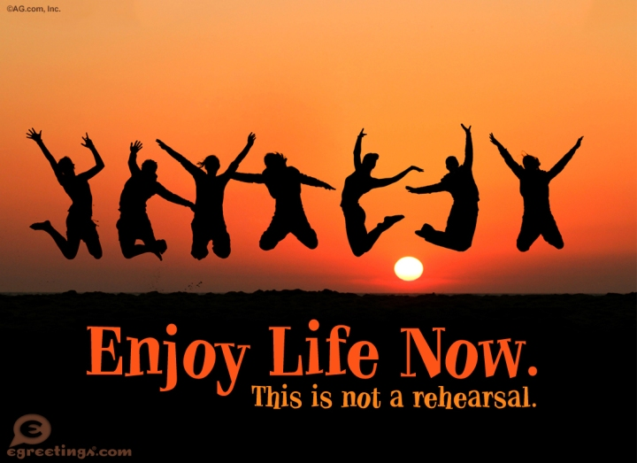 enjoy-life-now-this-is-not-a-rehearsal