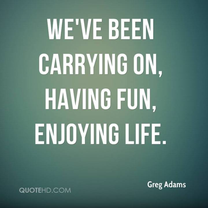 greg-adams-quote-weve-been-carrying-on-having-fun-enjoying-life